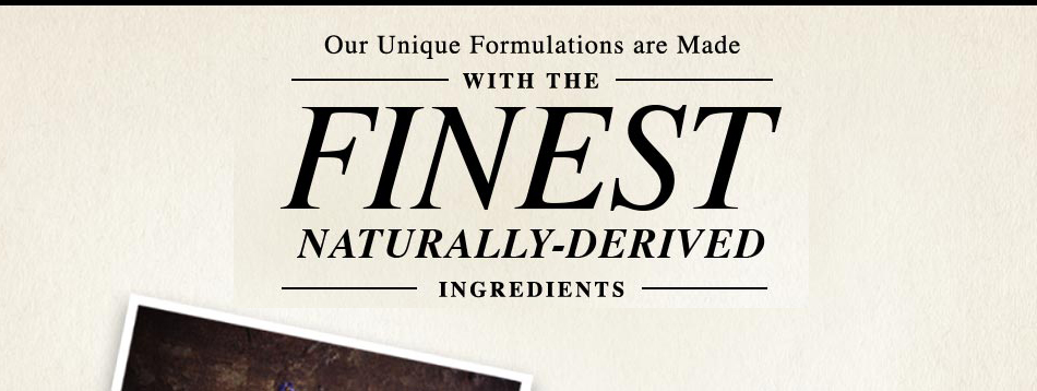 Our Unique Formulations are Made with the Finest Naturally-Derived Ingredients